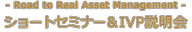 Road to Real Asset Management ショートセミナー&IVP説明会